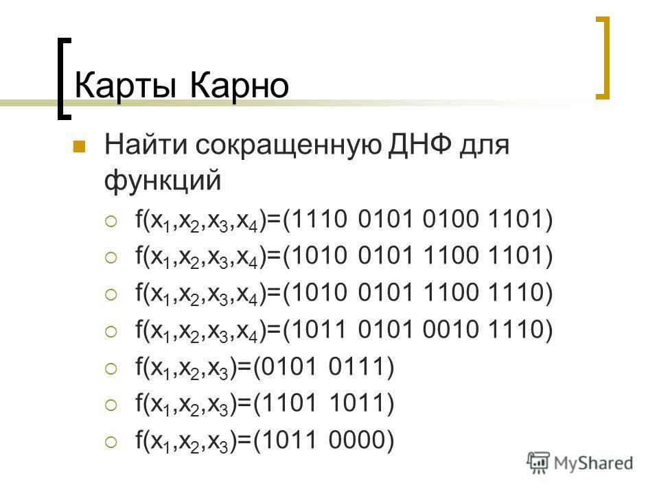 Карты Карно Найти сокращенную ДНФ для функций f(x 1,x 2,x 3,x 4 )=(1110 0101 0100 1101) f(x 1,x 2,x 3,x 4 )=(1010 0101 1100 1101) f(x 1,x 2,x 3,x 4 )=(1010 0101 1100 1110) f(x 1,x 2,x 3,x 4 )=(1011 0101 0010 1110) f(x 1,x 2,x 3 )=(0101 0111) f(x 1,x
