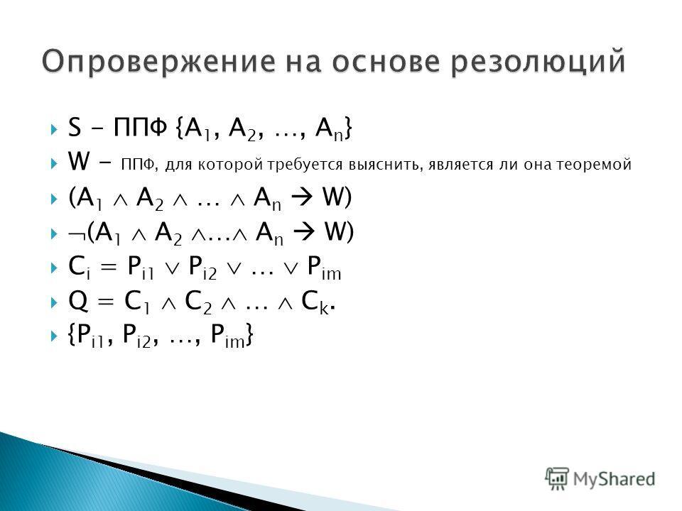 S - ППФ {A 1, A 2, …, A n } W - ППФ, для которой требуется выяснить, является ли она теоремой (A 1 A 2 … A n W) C i = P i1 P i2 … P im Q = C 1 C 2 … C k. {P i1, P i2, …, P im }