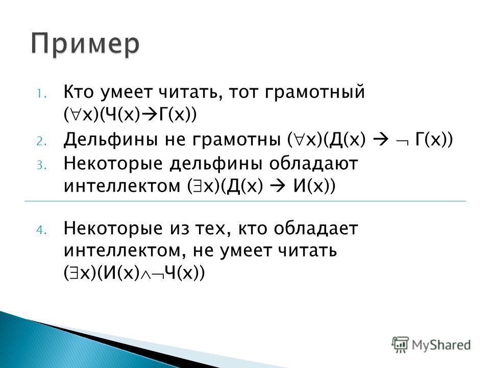 1. Кто умеет читать, тот грамотный ( x)(Ч(x) Г(x)) 2. Дельфины не грамотны ( x)(Д(x) Г(x)) 3. Некоторые дельфины обладают интеллектом ( x)(Д(x) И(x)) 4. Некоторые из тех, кто обладает интеллектом, не умеет читать ( x)(И(x) Ч(x))