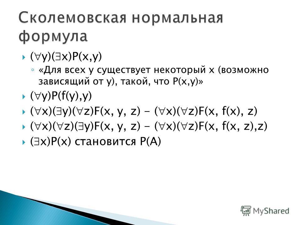 ( y)( x)P(x,y) «Для всех y существует некоторый x (возможно зависящий от y), такой, что P(x,y)» ( y)P(f(y),y) ( x)( y)( z)F(x, y, z) - ( x)( z)F(x, f(x), z) ( x)( z)( y)F(x, y, z) - ( x)( z)F(x, f(x, z),z) ( x)P(x) становится P(A)