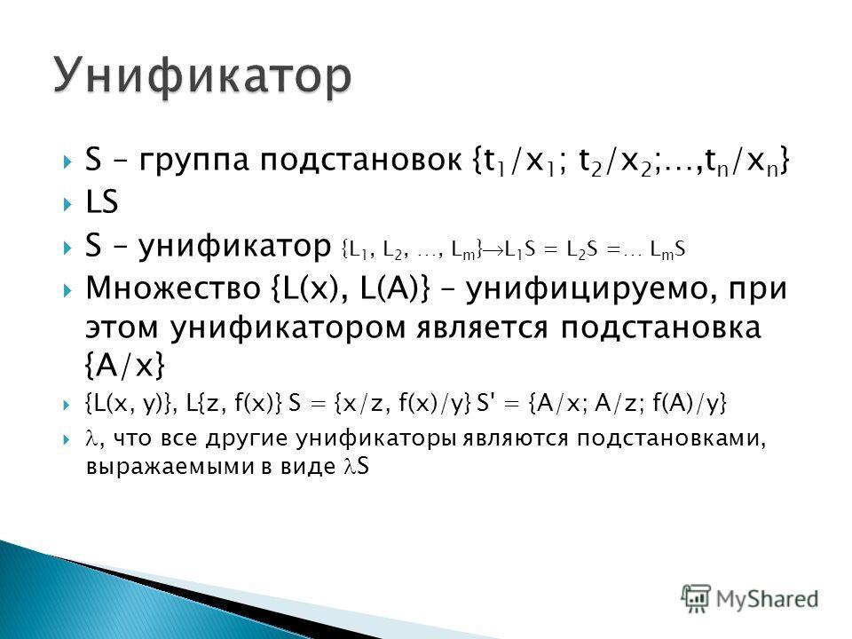 S – группа подстановок {t 1 /x 1 ; t 2 /x 2 ;…,t n /x n } LS S – унификатор {L 1, L 2, …, L m } L 1 S = L 2 S =… L m S Множество {L(x), L(A)} – унифицируемо, при этом унификатором является подстановка {A/x} {L(x, y)}, L{z, f(x)} S = {x/z, f(x)/y} S'