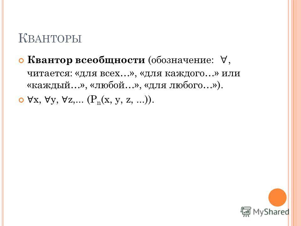 К ВАНТОРЫ Квантор всеобщности (обозначение:, читается: «для всех…», «для каждого…» или «каждый…», «любой…», «для любого…»). x, y, z,... (P n (x, y, z,...)).