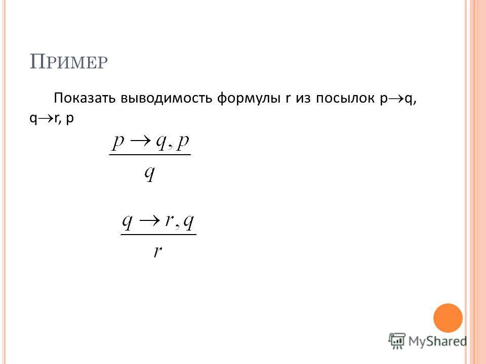 П РИМЕР Показать выводимость формулы r из посылок p q, q r, p