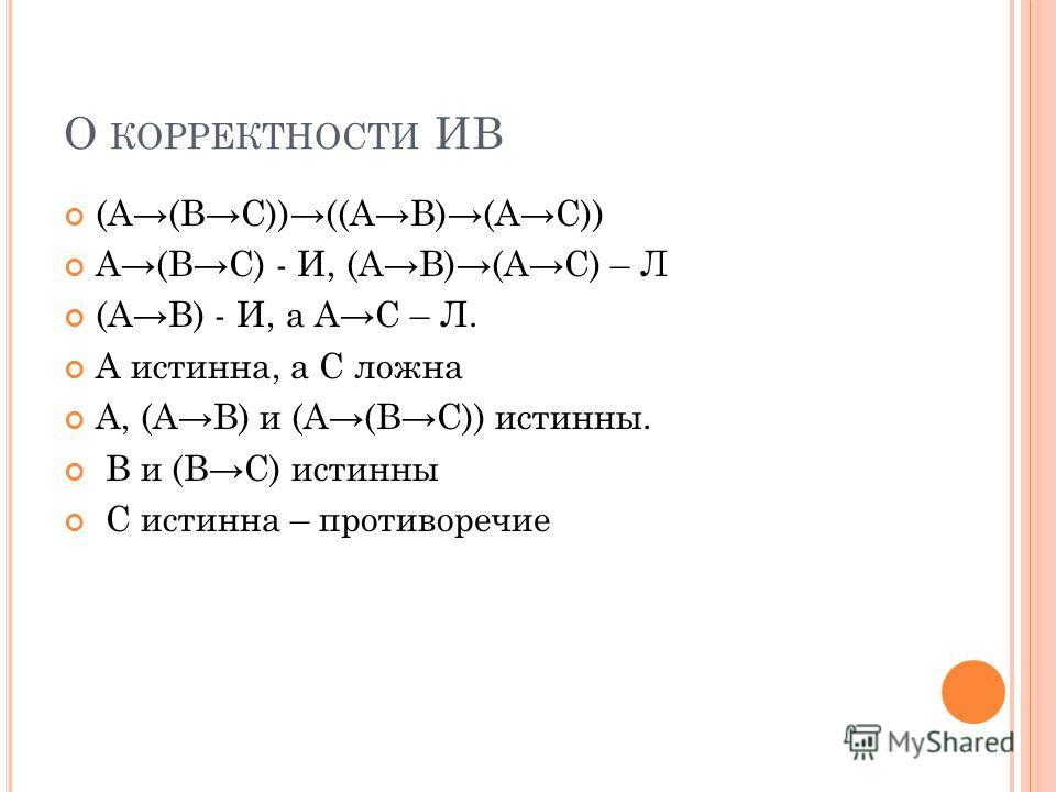 О КОРРЕКТНОСТИ ИВ (A(BC))((AB)(AC)) A(BC) - И, (AB)(AC) – Л (AB) - И, а AC – Л. A истинна, а C ложна A, (AB) и (A(BC)) истинны. B и (BC) истинны C истинна – противоречие