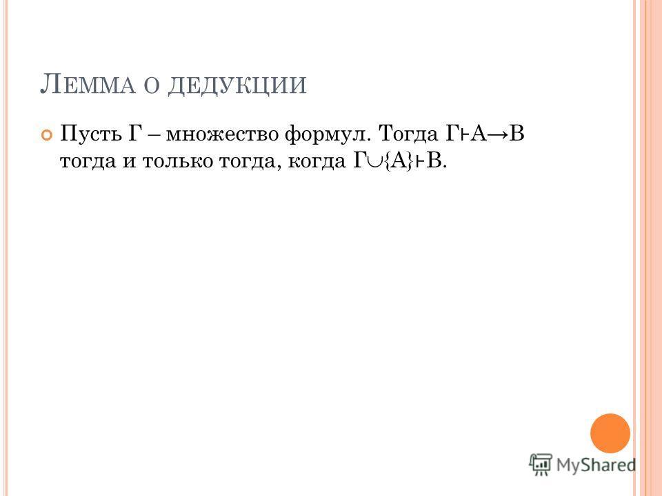 Л ЕММА О ДЕДУКЦИИ Пусть Г – множество формул. Тогда Г АB тогда и только тогда, когда Г {A} B.