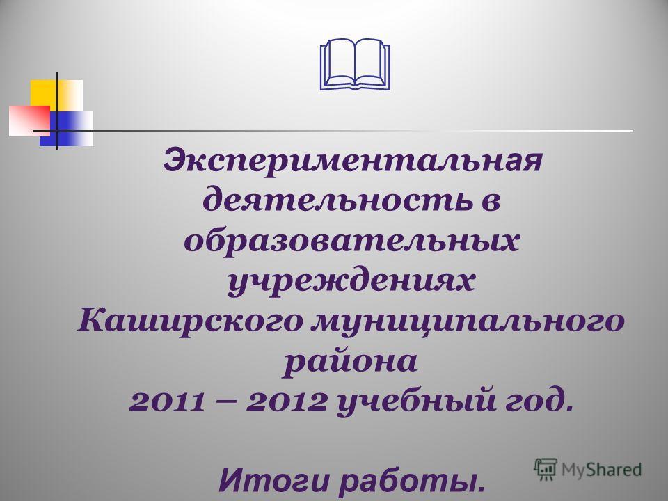 Э кспериментальн ая деятельност ь в образовательных учреждениях Каширского муниципального района 2011 – 2012 учебный год. Итоги работы.