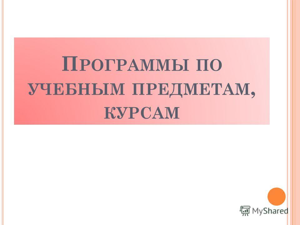 П РОГРАММЫ ПО УЧЕБНЫМ ПРЕДМЕТАМ, КУРСАМ