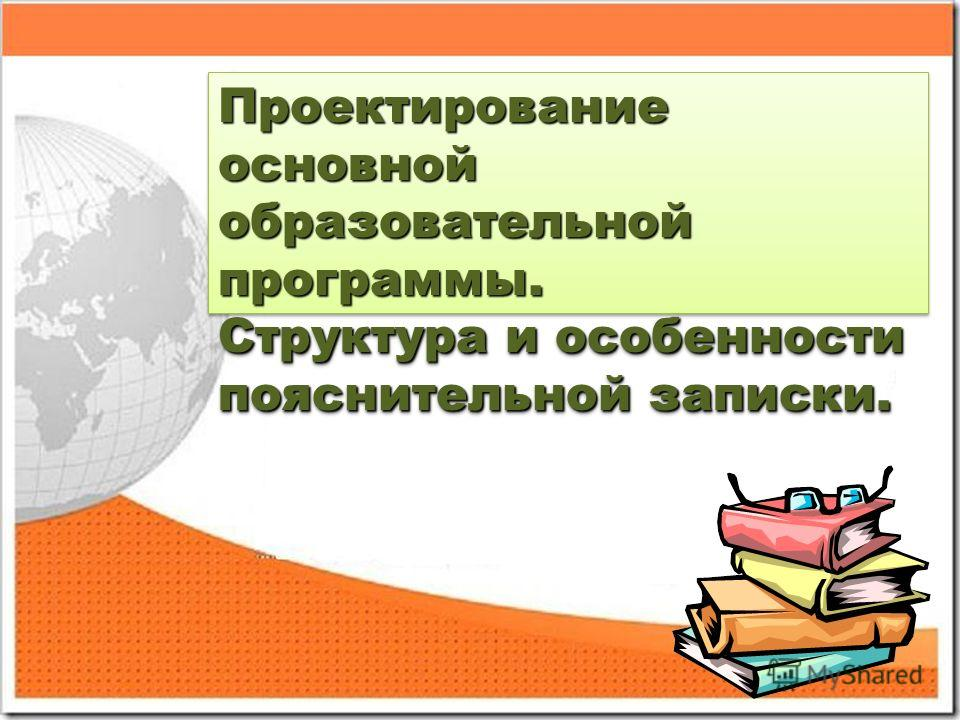 Проектирование основной образовательной программы. Структура и особенности пояснительной записки. Проектирование основной образовательной программы. Структура и особенности пояснительной записки.