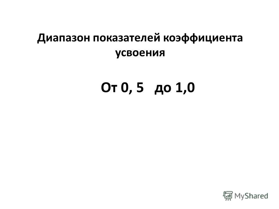 Диапазон показателей коэффициента усвоения От 0, 5 до 1,0