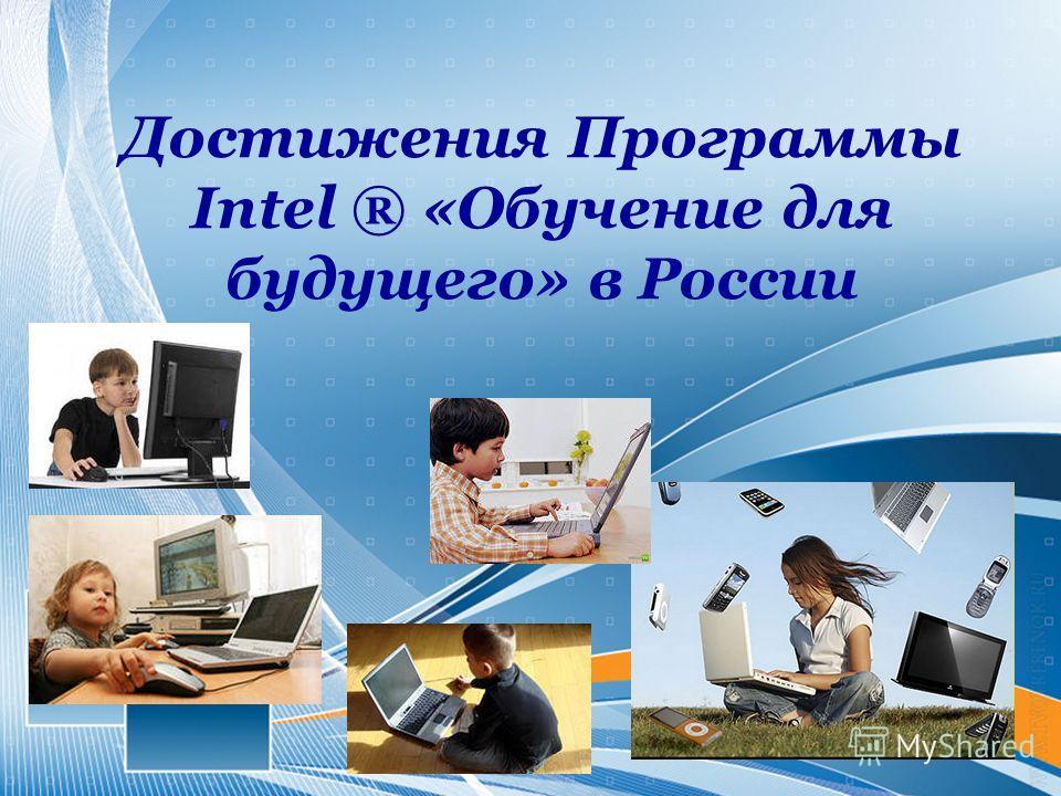 Достижения Программы Intel ® «Обучение для будущего» в России