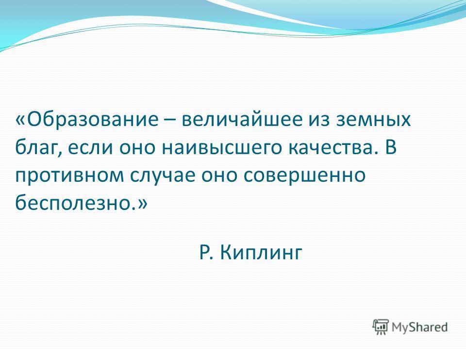 «Образование – величайшее из земных благ, если оно наивысшего качества. В противном случае оно совершенно бесполезно.» Р. Киплинг
