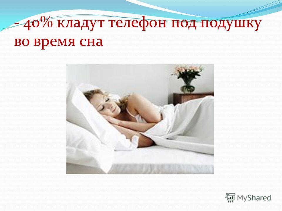 - 40% кладут телефон под подушку во время сна