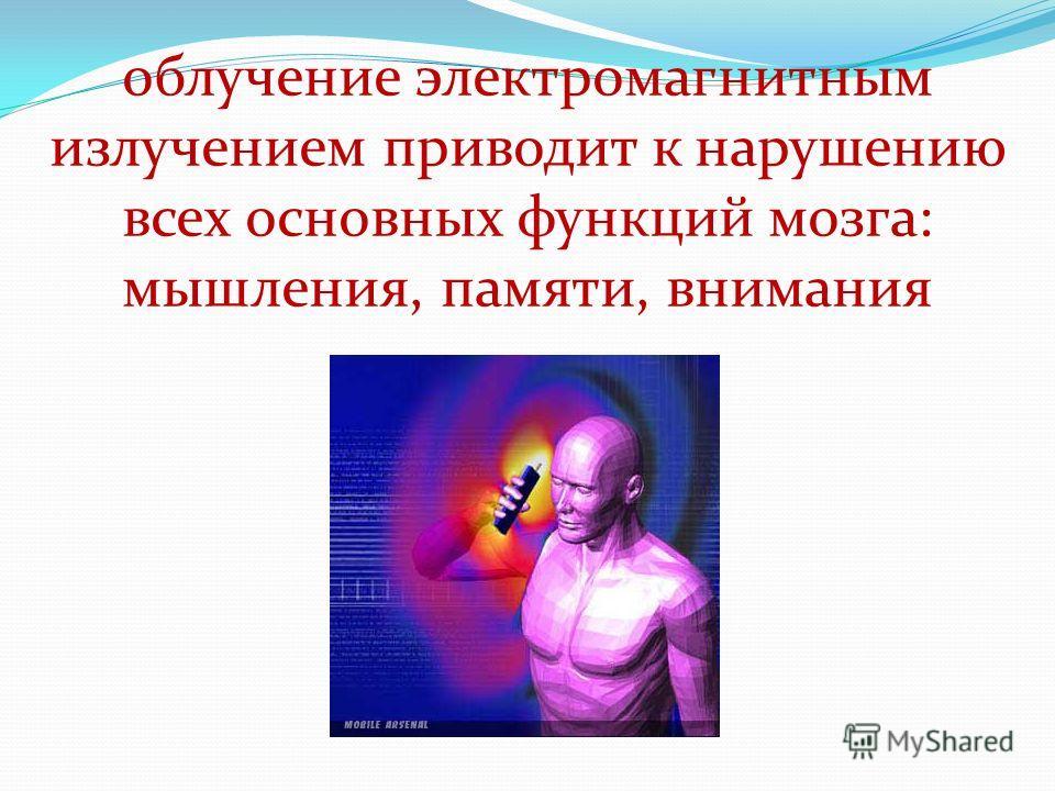 облучение электромагнитным излучением приводит к нарушению всех основных функций мозга: мышления, памяти, внимания