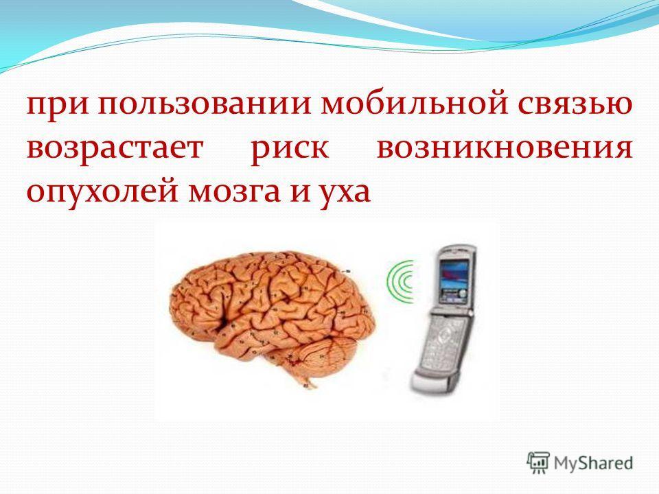 при пользовании мобильной связью возрастает риск возникновения опухолей мозга и уха