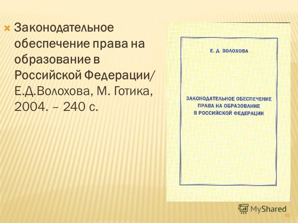 65 Законодательное обеспечение права на образование в Российской Федерации/ Е.Д.Волохова, М. Готика, 2004. – 240 с.