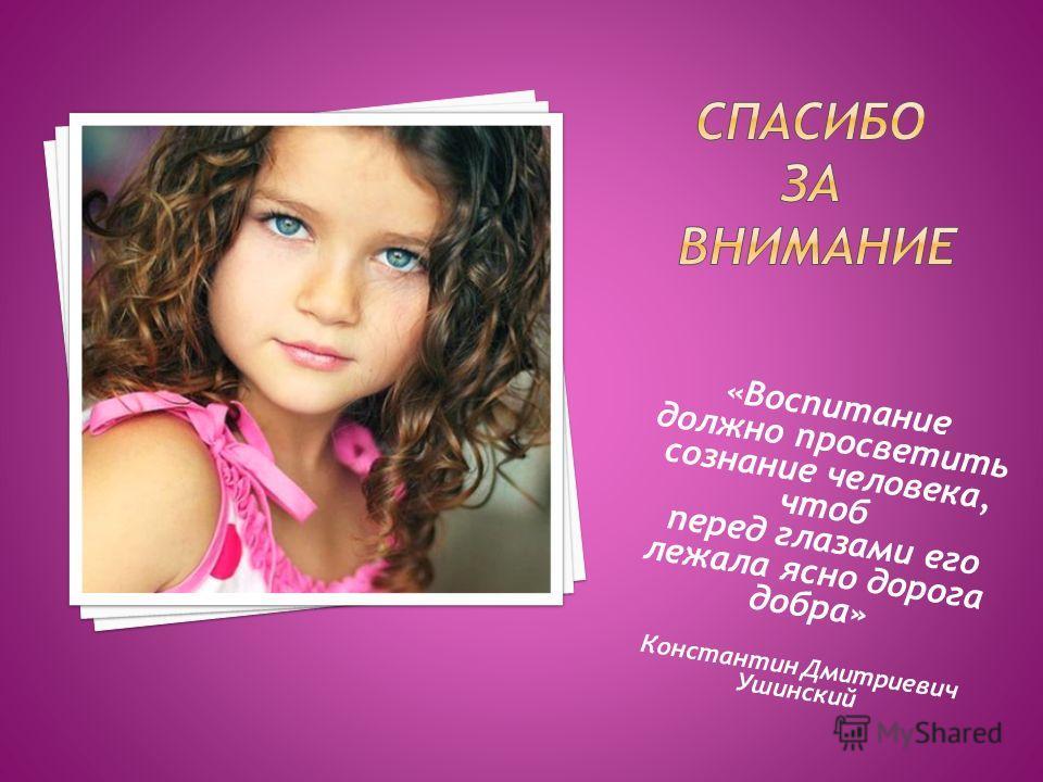 «Воспитание должно просветить сознание человека, чтоб перед глазами его лежала ясно дорога добра» Константин Дмитриевич Ушинский