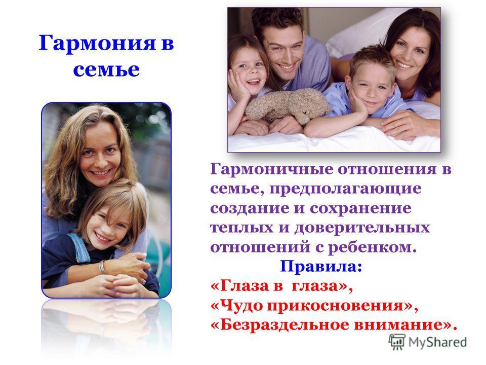 Гармоничные отношения в семье, предполагающие создание и сохранение теплых и доверительных отношений с ребенком. Правила: «Глаза в глаза», «Чудо прикосновения», «Безраздельное внимание». Гармония в семье