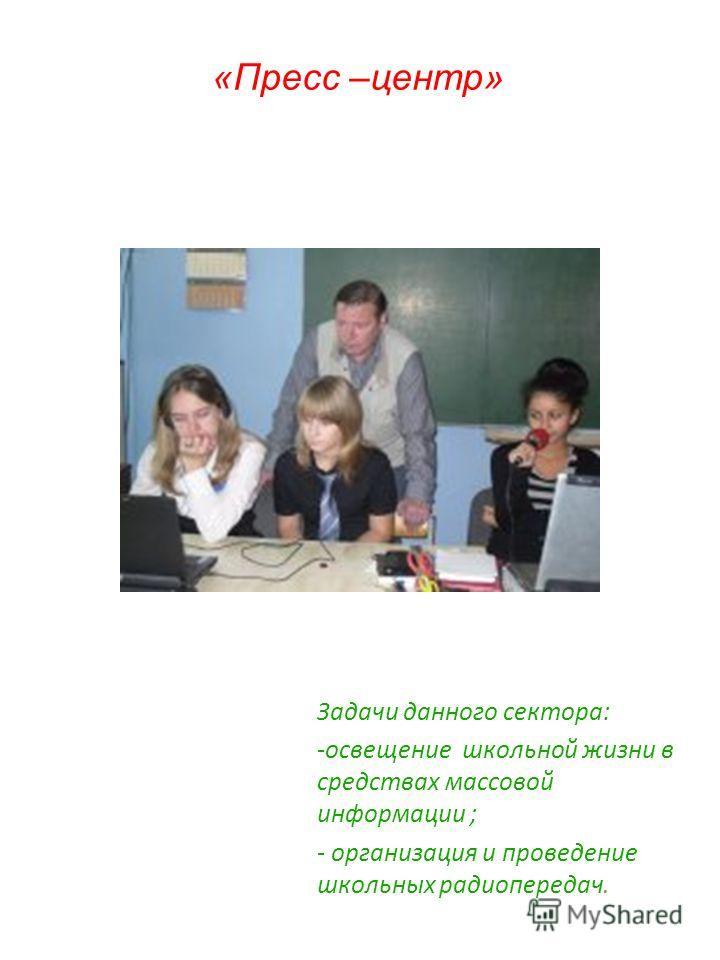 «Пресс –центр» Задачи данного сектора: -освещение школьной жизни в средствах массовой информации ; - организация и проведение школьных радиопередач.