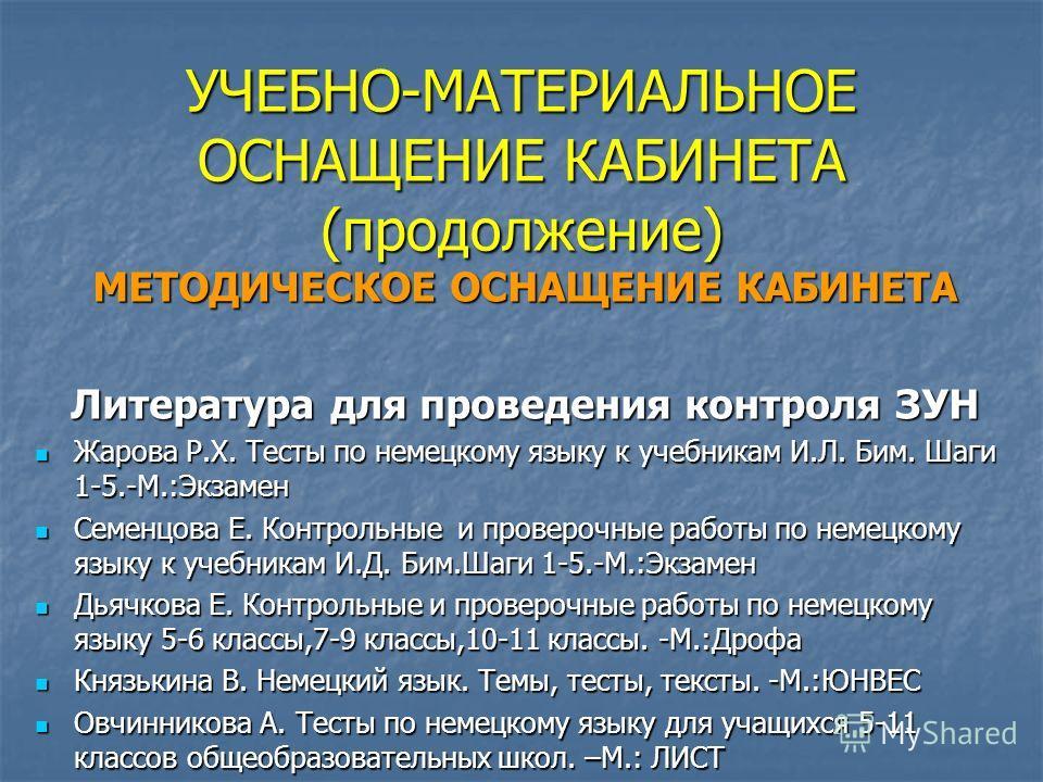 УЧЕБНО-МАТЕРИАЛЬНОЕ ОСНАЩЕНИЕ КАБИНЕТА (продолжение) МЕТОДИЧЕСКОЕ ОСНАЩЕНИЕ КАБИНЕТА Литература для проведения контроля ЗУН Жарова Р.Х. Тесты по немецкому языку к учебникам И.Л. Бим. Шаги 1-5.-М.:Экзамен Жарова Р.Х. Тесты по немецкому языку к учебник