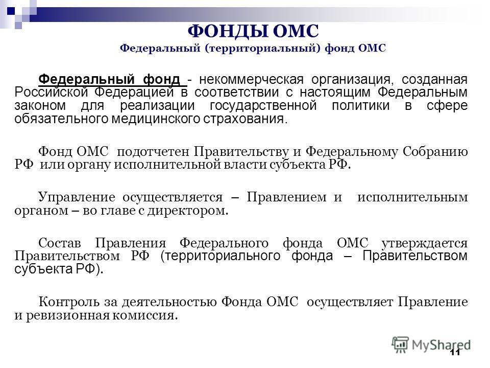 11 ФОНДЫ ОМС Федеральный (территориальный) фонд ОМС Федеральный фонд - некоммерческая организация, созданная Российской Федерацией в соответствии с настоящим Федеральным законом для реализации государственной политики в сфере обязательного медицинско