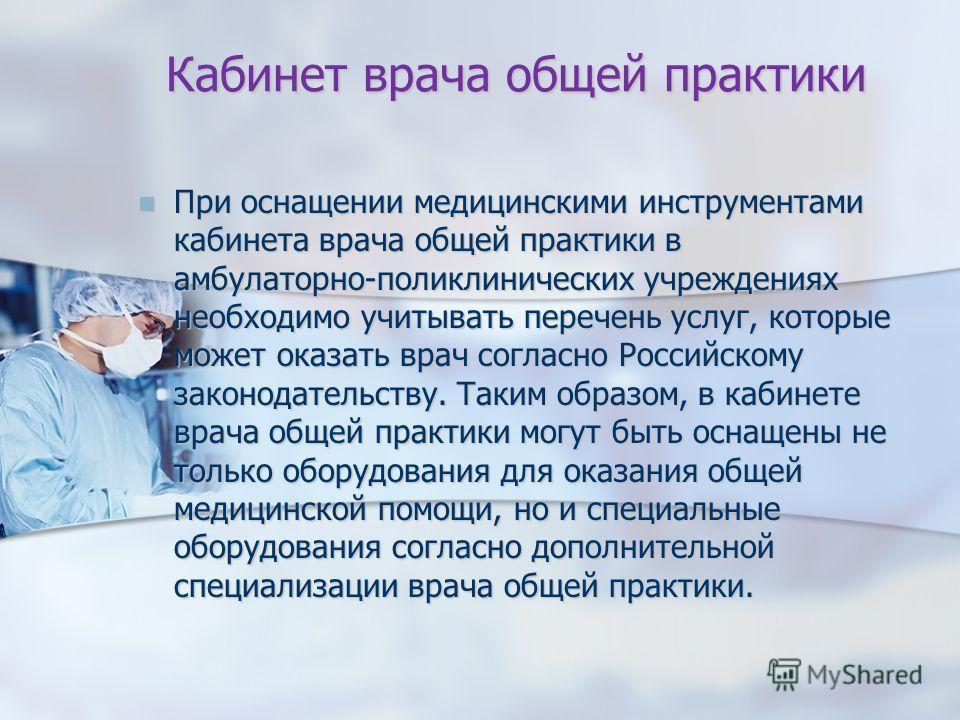 Кабинет врача общей практики При оснащении медицинскими инструментами кабинета врача общей практики в амбулаторно-поликлинических учреждениях необходимо учитывать перечень услуг, которые может оказать врач согласно Российскому законодательству. Таким