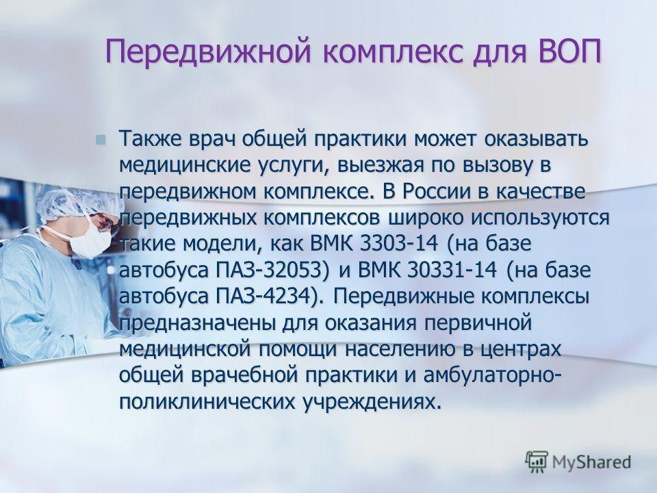 Передвижной комплекс для ВОП Также врач общей практики может оказывать медицинские услуги, выезжая по вызову в передвижном комплексе. В России в качестве передвижных комплексов широко используются такие модели, как ВМК 3303-14 (на базе автобуса ПАЗ-3