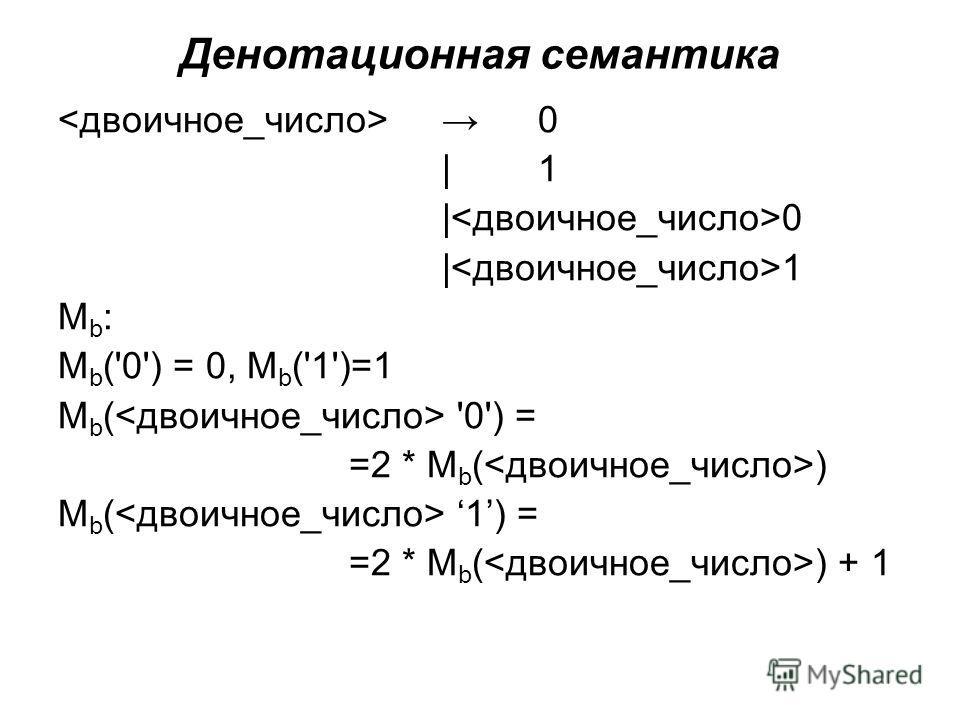 Денотационная семантика 0 |1|1 | 0 | 1 Mb:Mb: М b ('0') = 0, М b ('1')=1 М b ( '0') = =2 * М b ( ) М b ( 1) = =2 * М b ( ) + 1