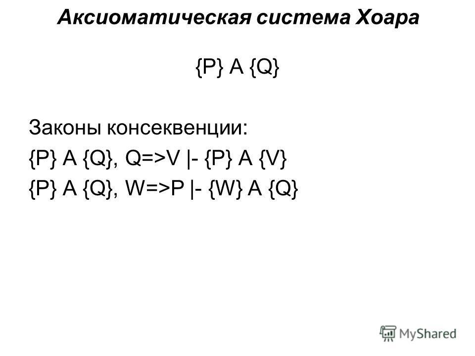Аксиоматическая система Хоара {P} A {Q} Законы консеквенции: {P} A {Q}, Q=>V |- {P} A {V} {P} A {Q}, W=>P |- {W} A {Q}