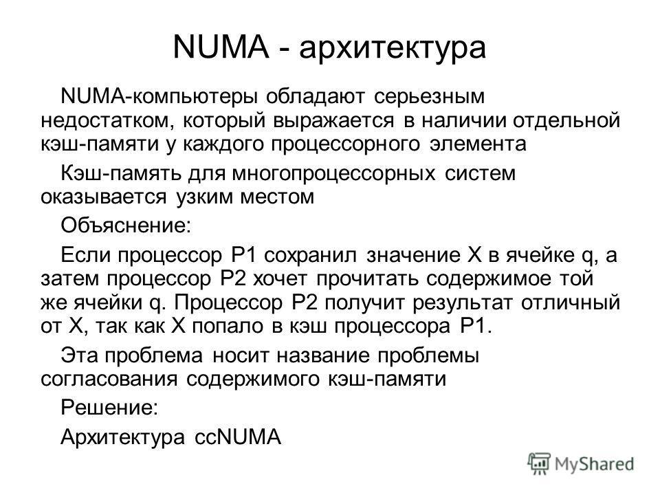 NUMA - архитектура NUMA-компьютеры обладают серьезным недостатком, который выражается в наличии отдельной кэш-памяти у каждого процессорного элемента Кэш-память для многопроцессорных систем оказывается узким местом Объяснение: Если процессор Р1 сохра