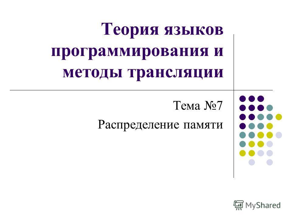 Теория языков программирования и методы трансляции Тема 7 Распределение памяти