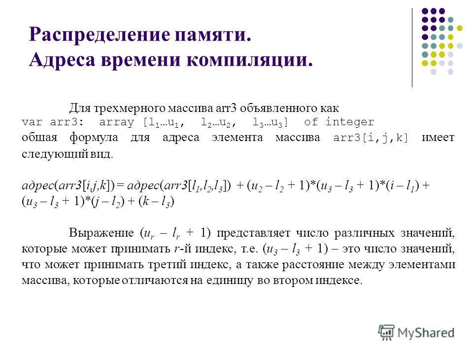 Распределение памяти. Адреса времени компиляции. Для трехмерного массива arr3 объявленного как var аrr3: array [l 1 …u 1, l 2 …u 2, l 3 …u 3 ] of integer обшая формула для адреса элемента массива arr3[i,j,k] имеет следующий вид. адрес(arr3[i,j,k]) =