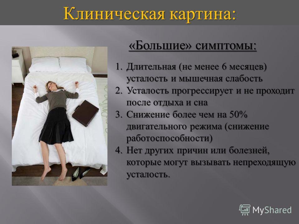 Клиническая картина : « Большие » симптомы : 1.Длительная ( не менее 6 месяцев ) усталость и мышечная слабость 2.Усталость прогрессирует и не проходит после отдыха и сна 3.Снижение более чем на 50% двигательного режима ( снижение работоспособности )