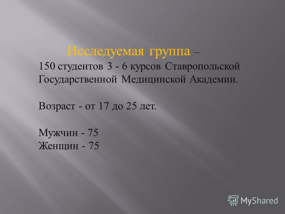 Исследуемая группа – 150 студентов 3 - 6 курсов Ставропольской Государственной Медицинской Академии. Возраст - от 17 до 25 лет. Мужчин - 75 Женщин - 75