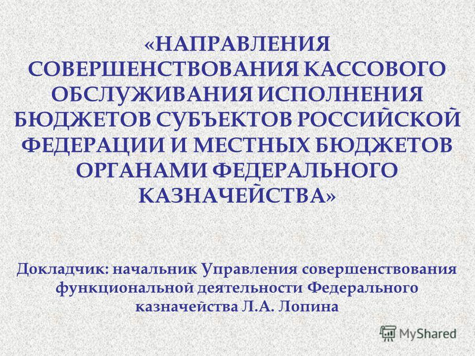 «НАПРАВЛЕНИЯ СОВЕРШЕНСТВОВАНИЯ КАССОВОГО ОБСЛУЖИВАНИЯ ИСПОЛНЕНИЯ БЮДЖЕТОВ СУБЪЕКТОВ РОССИЙСКОЙ ФЕДЕРАЦИИ И МЕСТНЫХ БЮДЖЕТОВ ОРГАНАМИ ФЕДЕРАЛЬНОГО КАЗНАЧЕЙСТВА» Докладчик: начальник Управления совершенствования функциональной деятельности Федерального