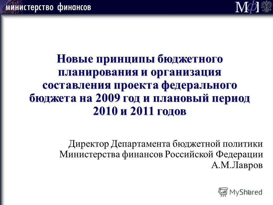 1 Новые принципы бюджетного планирования и организация составления проекта федерального бюджета на 2009 год и плановый период 2010 и 2011 годов Директор Департамента бюджетной политики Министерства финансов Российской Федерации А.М.Лавров