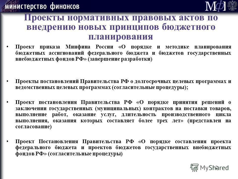 2 Проекты нормативных правовых актов по внедрению новых принципов бюджетного планирования Проект приказа Минфина России «О порядке и методике планирования бюджетных ассигнований федерального бюджета и бюджетов государственных внебюджетных фондов РФ»