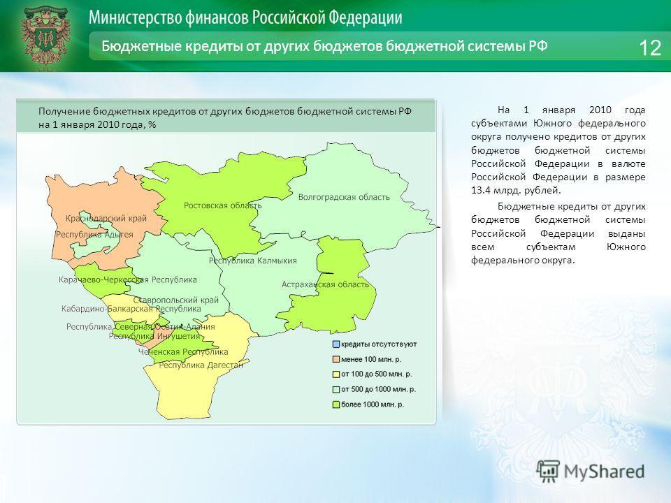 Бюджетные кредиты от других бюджетов бюджетной системы РФ На 1 января 2010 года субъектами Южного федерального округа получено кредитов от других бюджетов бюджетной системы Российской Федерации в валюте Российской Федерации в размере 13.4 млрд. рубле