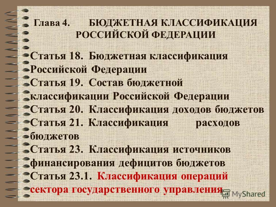 9 Статья 18. Бюджетная классификация Российской Федерации Статья 19. Состав бюджетной классификации Российской Федерации Статья 20. Классификация доходов бюджетов Статья 21. Классификациярасходов бюджетов Статья 23. Классификация источников финансиро