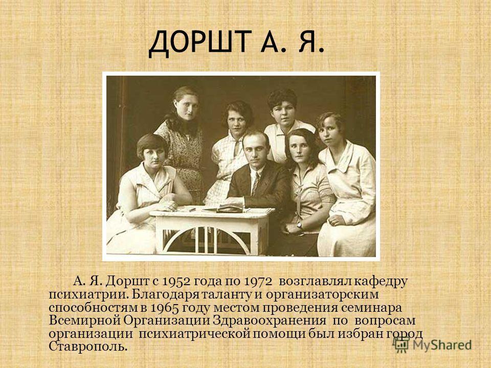 ДОРШТ А. Я. А. Я. Доршт с 1952 года по 1972 возглавлял кафедру психиатрии. Благодаря таланту и организаторским способностям в 1965 году местом проведения семинара Всемирной Организации Здравоохранения по вопросам организации психиатрической помощи бы