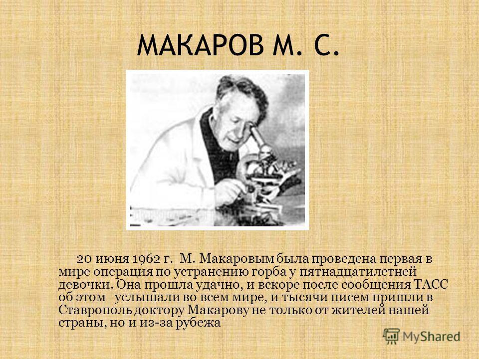 МАКАРОВ М. С. 20 июня 1962 г. М. Макаровым была проведена первая в мире операция по устранению горба у пятнадцатилетней девочки. Она прошла удачно, и вскоре после сообщения ТАСС об этом услышали во всем мире, и тысячи писем пришли в Ставрополь доктор