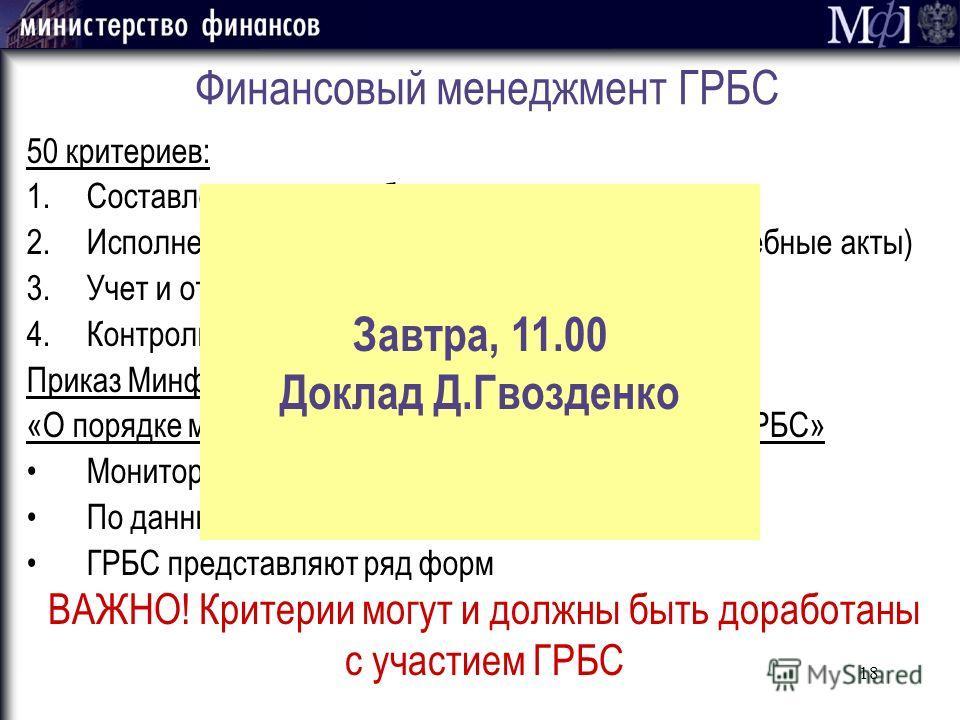 18 Финансовый менеджмент ГРБС 50 критериев: 1.Составление проекта бюджета 2.Исполнение бюджета (по доходам, расходам, судебные акты) 3.Учет и отчетность (в том числе управленческий) 4.Контроль и аудит (в том числе внутренний) Приказ Минфина России от