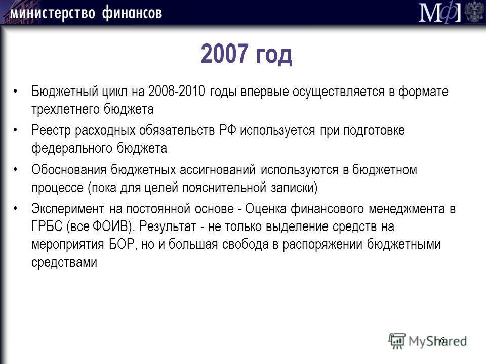 6 2007 год Бюджетный цикл на 2008-2010 годы впервые осуществляется в формате трехлетнего бюджета Реестр расходных обязательств РФ используется при подготовке федерального бюджета Обоснования бюджетных ассигнований используются в бюджетном процессе (п