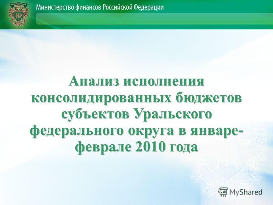 Анализ исполнения консолидированных бюджетов субъектов Уральского федерального округа в январе- феврале 2010 года