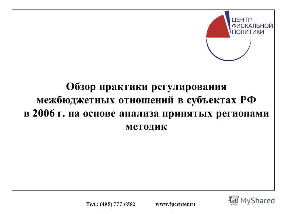 Тел.: (495) 777-6582 www.fpcenter.ru Обзор практики регулирования межбюджетных отношений в субъектах РФ в 2006 г. на основе анализа принятых регионами методик