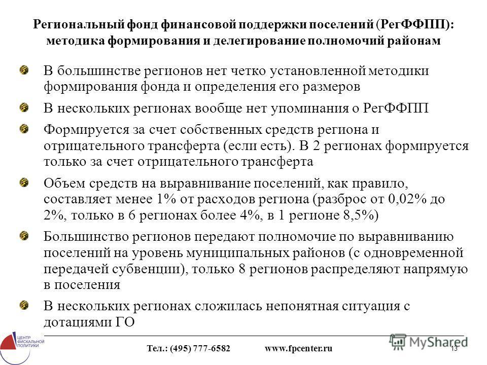 Тел.: (495) 777-6582 www.fpcenter.ru 13 Региональный фонд финансовой поддержки поселений (РегФФПП): методика формирования и делегирование полномочий районам В большинстве регионов нет четко установленной методики формирования фонда и определения его