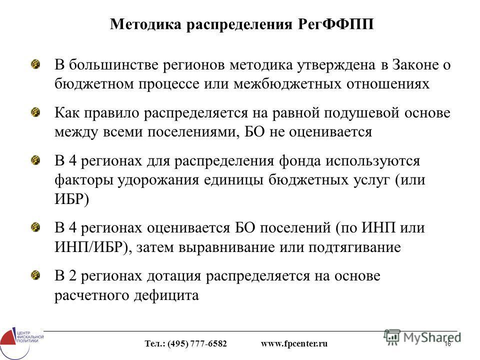 Тел.: (495) 777-6582 www.fpcenter.ru 16 Методика распределения РегФФПП В большинстве регионов методика утверждена в Законе о бюджетном процессе или межбюджетных отношениях Как правило распределяется на равной подушевой основе между всеми поселениями,
