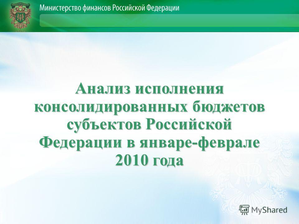 Анализ исполнения консолидированных бюджетов субъектов Российской Федерации в январе-феврале 2010 года