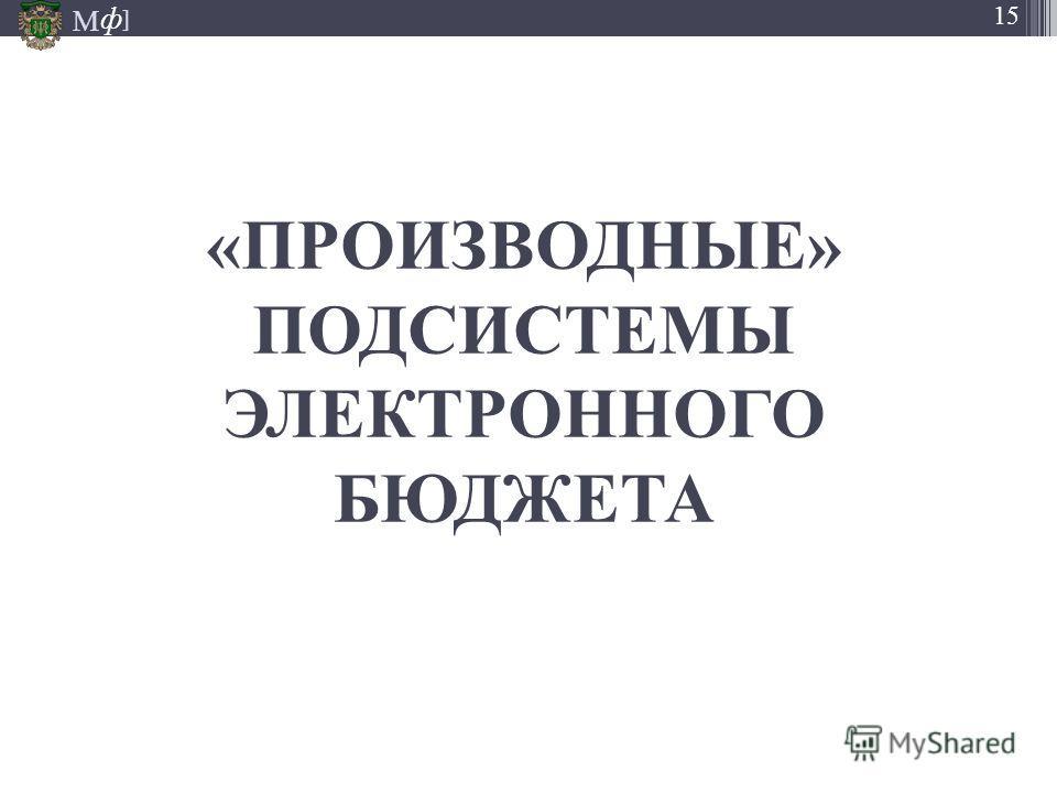 М ] ф 15 «ПРОИЗВОДНЫЕ» ПОДСИСТЕМЫ ЭЛЕКТРОННОГО БЮДЖЕТА