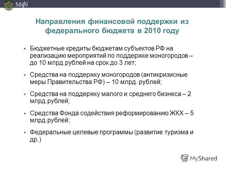 М ] ф Направления финансовой поддержки из федерального бюджета в 2010 году Бюджетные кредиты бюджетам субъектов РФ на реализацию мероприятий по поддержке моногородов – до 10 млрд.рублей на срок до 3 лет; Средства на поддержку моногородов (антикризисн