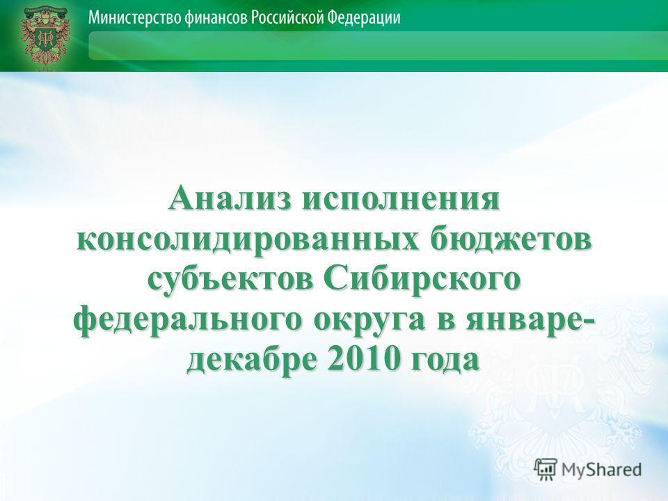 Анализ исполнения консолидированных бюджетов субъектов Сибирского федерального округа в январе- декабре 2010 года